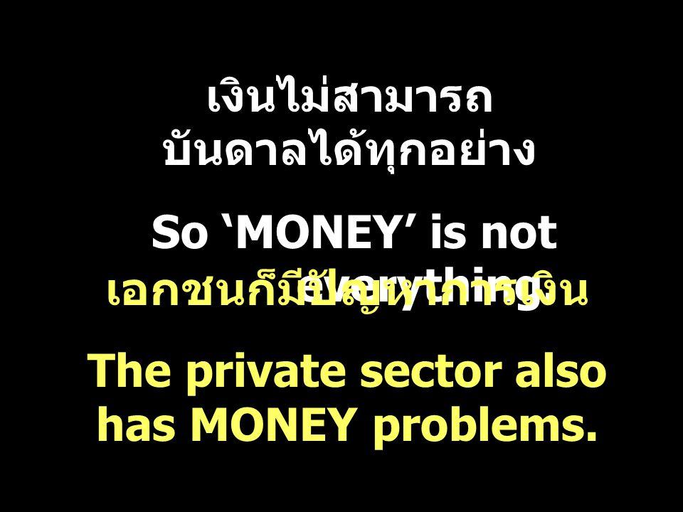 เงินไม่สามารถ บันดาลได้ทุกอย่าง So 'MONEY' is not everything. เอกชนก็มีปัญหาการเงิน The private sector also has MONEY problems.