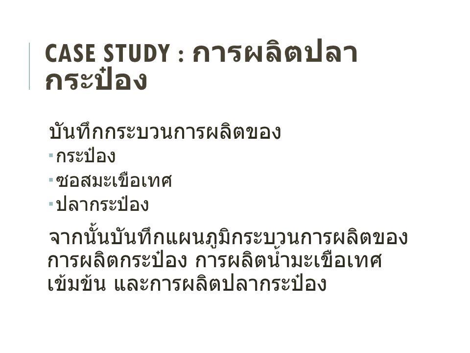 CASE STUDY : การผลิตปลา กระป๋อง บันทึกกระบวนการผลิตของ  กระป๋อง  ซอสมะเขือเทศ  ปลากระป๋อง จากนั้นบันทึกแผนภูมิกระบวนการผลิตของ การผลิตกระป๋อง การผล