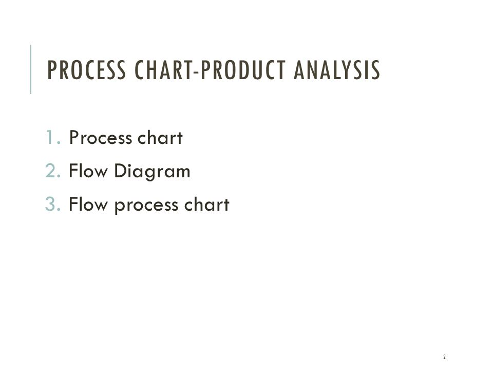 PROCESS CHART-PRODUCT ANALYSIS 1.Process chart 2.Flow Diagram 3.Flow process chart 2
