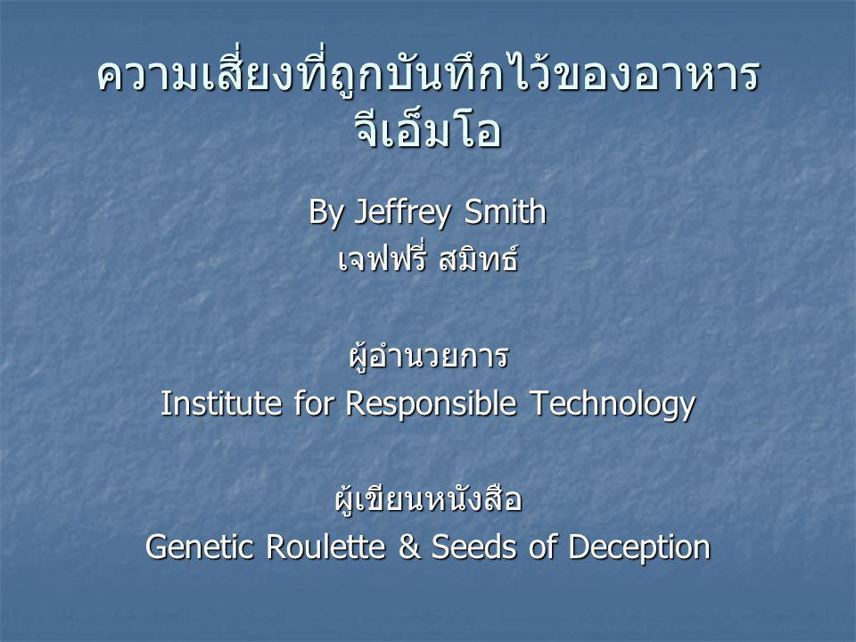 ความเสี่ยงที่ถูกบันทึกไว้ของอาหาร จีเอ็มโอ By Jeffrey Smith เจฟฟรี่ สมิทธ์ ผู้อำนวยการ Institute for Responsible Technology ผู้เขียนหนังสือ Genetic Roulette & Seeds of Deception