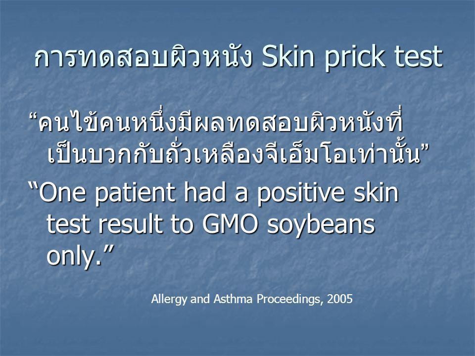การทดสอบผิวหนัง Skin prick test คนไข้คนหนึ่งมีผลทดสอบผิวหนังที่ เป็นบวกกับถั่วเหลืองจีเอ็มโอเท่านั้น One patient had a positive skin test result to GMO soybeans only. Allergy and Asthma Proceedings, 2005