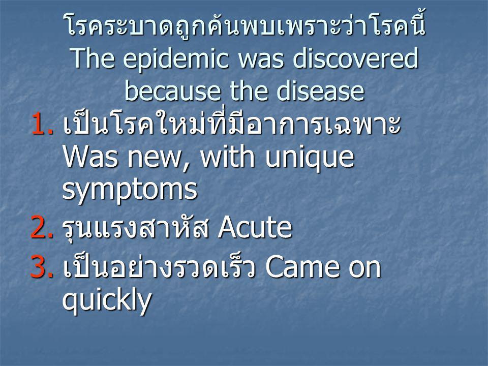 โรคระบาดถูกค้นพบเพราะว่าโรคนี้ The epidemic was discovered because the disease 1.เป็นโรคใหม่ที่มีอาการเฉพาะ Was new, with unique symptoms 2.รุนแรงสาหัส Acute 3.เป็นอย่างรวดเร็ว Came on quickly