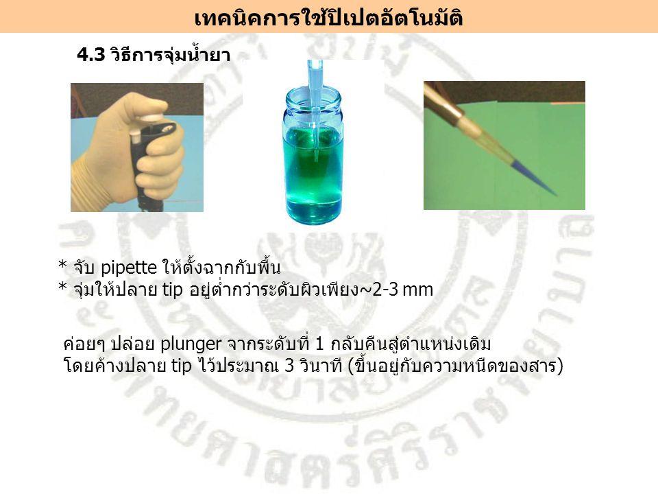 * จับ pipette ให้ตั้งฉากกับพื้น * จุ่มให้ปลาย tip อยู่ต่ำกว่าระดับผิวเพียง~2-3 mm ค่อยๆ ปล่อย plunger จากระดับที่ 1 กลับคืนสู่ตำแหน่งเดิม โดยค้างปลาย tip ไว้ประมาณ 3 วินาที (ขึ้นอยู่กับความหนืดของสาร) เทคนิคการใช้ปิเปตอัตโนมัติ 4.3 วิธีการจุ่มน้ำยา