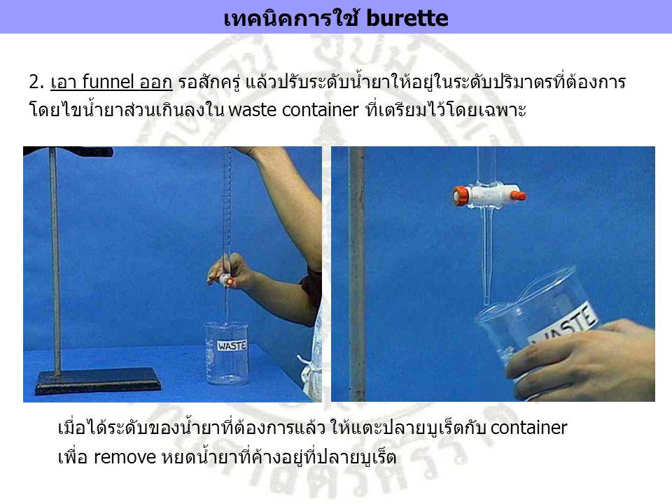 2. เอา funnel ออก รอสักครู่ แล้วปรับระดับน้ำยาให้อยู่ในระดับปริมาตรที่ต้องการ โดยไขน้ำยาส่วนเกินลงใน waste container ที่เตรียมไว้โดยเฉพาะ เมื่อได้ระดั