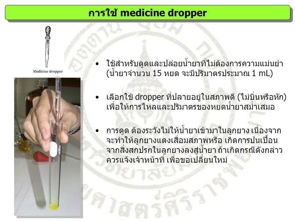 ใช้สำหรับดูดและปล่อยน้ำยาที่ไม่ต้องการความแม่นยำ (น้ำยาจำนวน 15 หยด จะมีปริมาตรประมาณ 1 mL) เลือกใช้ dropper ที่ปลายอยู่ในสภาพดี (ไม่บิ่นหรือหัก) เพื่อให้การไหลและปริมาตรของหยดน้ำยาสม่ำเสมอ การดูด ต้องระวังไม่ให้น้ำยาเข้ามาในลูกยาง เนื่องจาก จะทำให้ลูกยางแดงเสื่อมสภาพหรือ เกิดการปนเปื้อน จากสิ่งสกปรกในลูกยางลงสู่น้ำยา ถ้าเกิดกรณีดังกล่าว ควรแจ้งเจ้าหน้าที่ เพื่อขอเปลี่ยนใหม่ การใช้ medicine dropper