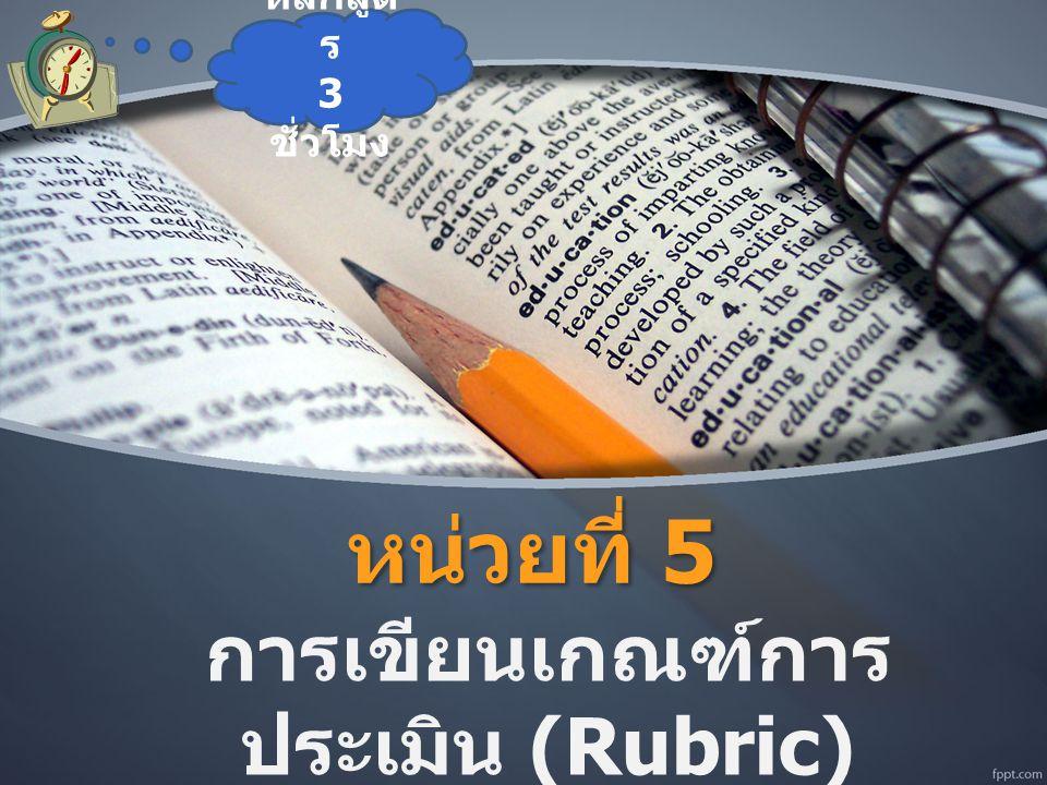 หน่วยที่ 5 การเขียนเกณฑ์การ ประเมิน (Rubric) หลักสูต ร 3 ชั่วโมง