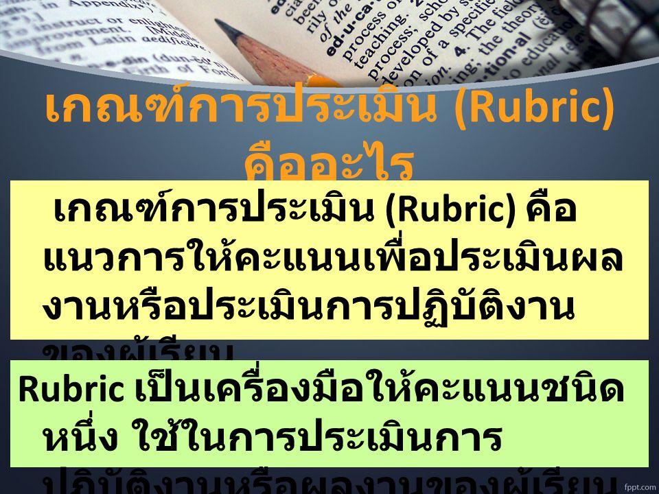 เกณฑ์การประเมิน (Rubric) คืออะไร เกณฑ์การประเมิน (Rubric) คือ แนวการให้คะแนนเพื่อประเมินผล งานหรือประเมินการปฏิบัติงาน ของผู้เรียน Rubric เป็นเครื่องม
