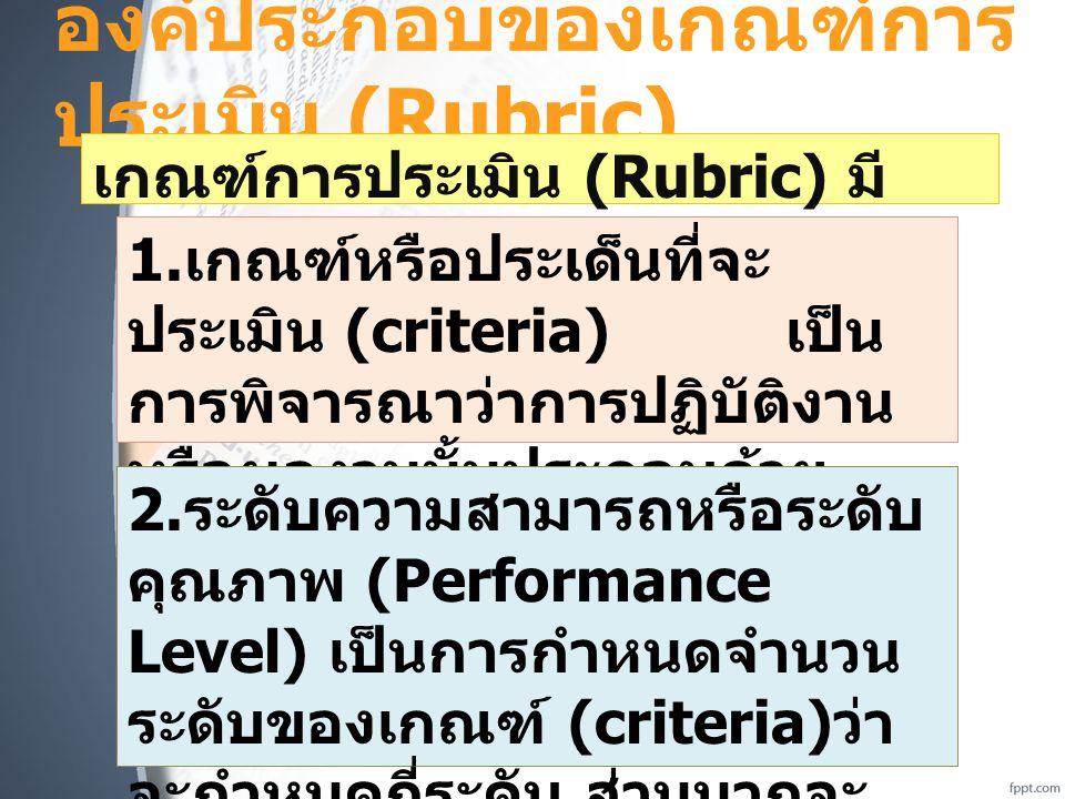 องค์ประกอบของเกณฑ์การ ประเมิน (Rubric) เกณฑ์การประเมิน (Rubric) มี องค์ประกอบ 3 ส่วน คือ 1. เกณฑ์หรือประเด็นที่จะ ประเมิน (criteria) เป็น การพิจารณาว่