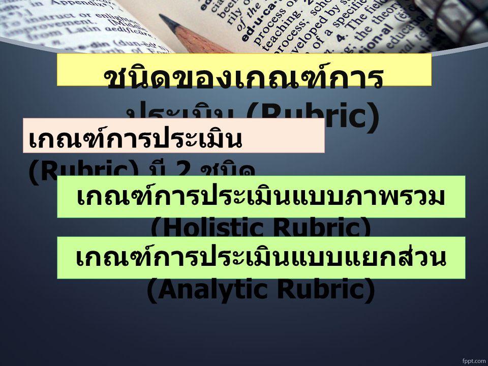 ชนิดของเกณฑ์การ ประเมิน (Rubric) เกณฑ์การประเมิน (Rubric) มี 2 ชนิด เกณฑ์การประเมินแบบภาพรวม (Holistic Rubric) เกณฑ์การประเมินแบบแยกส่วน (Analytic Rubric)