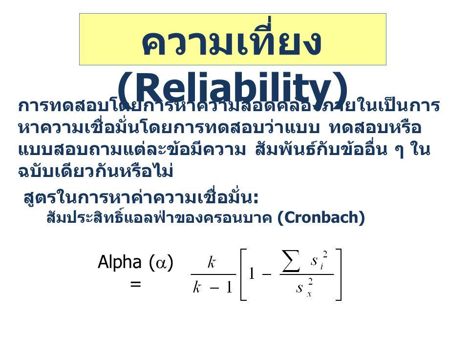 ความเที่ยง (Reliability) การทดสอบโดยการหาความสอดคล้องภายในเป็นการ หาความเชื่อมั่นโดยการทดสอบว่าแบบ ทดสอบหรือ แบบสอบถามแต่ละข้อมีความ สัมพันธ์กับข้ออื่