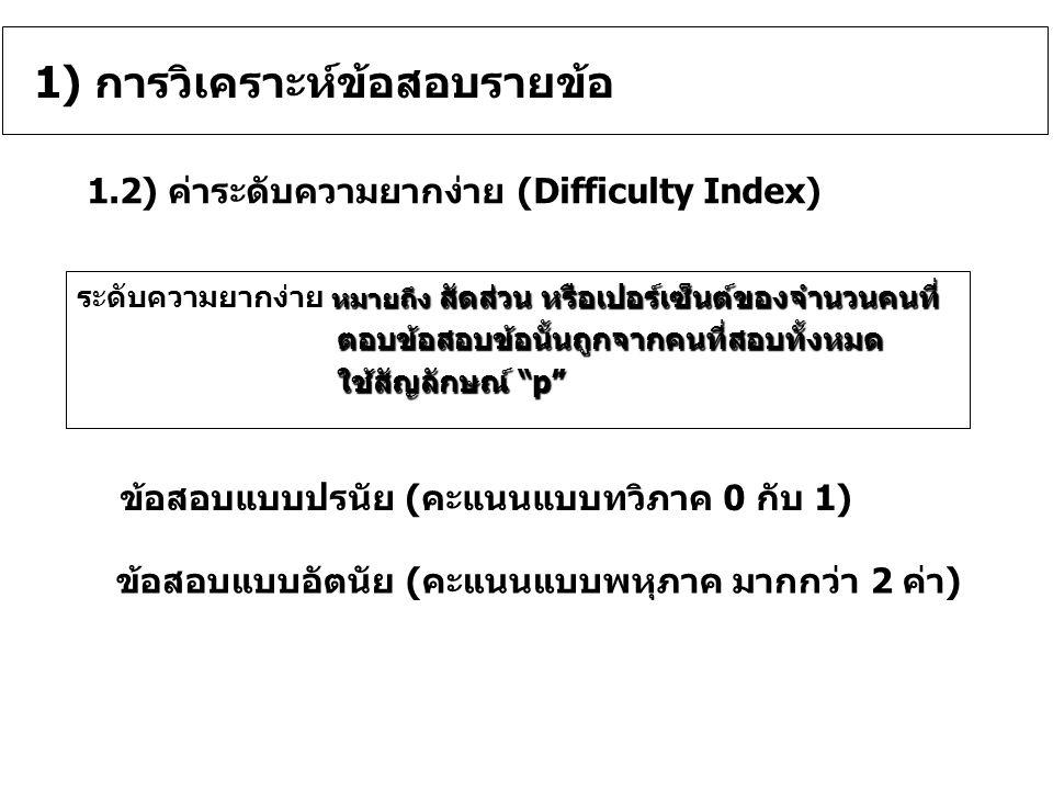 ค่า p = 0.00-0.19 หมายความว่า ข้อสอบข้อนั้นยากเกินไป ค่า p = 0.20-0.39 หมายความว่า ข้อสอบข้อนั้นค่อนข้างยาก ค่า p = 0.40-0.59 หมายความว่า ข้อสอบข้อนั้นยากง่ายปานกลาง ค่า p = 0.60-0.79 หมายความว่า ข้อสอบข้อนั้นค่อนข้างง่าย ค่า p = 0.80-1.00 หมายความว่า ข้อสอบข้อนั้นง่ายเกินไป เกณฑ์ในการแปลความหมายค่าความยากง่ายเกณฑ์ในการแปลความหมายค่าความยากง่าย เกณฑ์: ข้อสอบที่มีค่าความยากง่ายพอเหมาะ หรือมีคุณภาพดี ค่า p ใกล้เคียง.50 หรือ อยู่ระหว่าง 0.20 – 0.80 1.2) ค่าระดับความยากง่าย (Difficulty Index) ค่าความยากง่าย (Difficulty Index) มีค่าตั้งแต่ 0.00 จนถึง 1.00 ค่าความยากง่าย (Difficulty Index) มีค่าตั้งแต่ 0.00 จนถึง 1.00