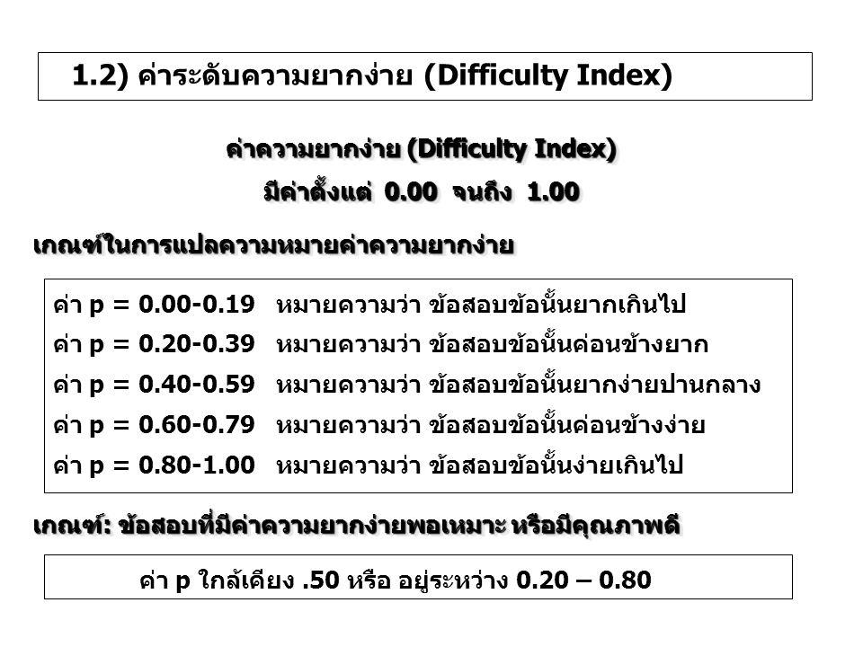 1.2) ค่าระดับความยากง่าย (Difficulty Index) (1) ค่าระดับความยากง่าย (Difficulty Index) ข้อสอบปรนัย หรือ Rแทน จำนวนคนที่ตอบข้อนั้นถูก Nแทนจำนวนคนที่สอบทั้งหมด R H แทนจำนวนคนที่ตอบข้อนั้นถูกในกลุ่มสูง R L แทนจำนวนคนที่ตอบข้อนั้นถูกในกลุ่มต่ำ N H แทนจำนวนคนในกลุ่มสูง N L แทนจำนวนคนในกลุ่มต่ำ