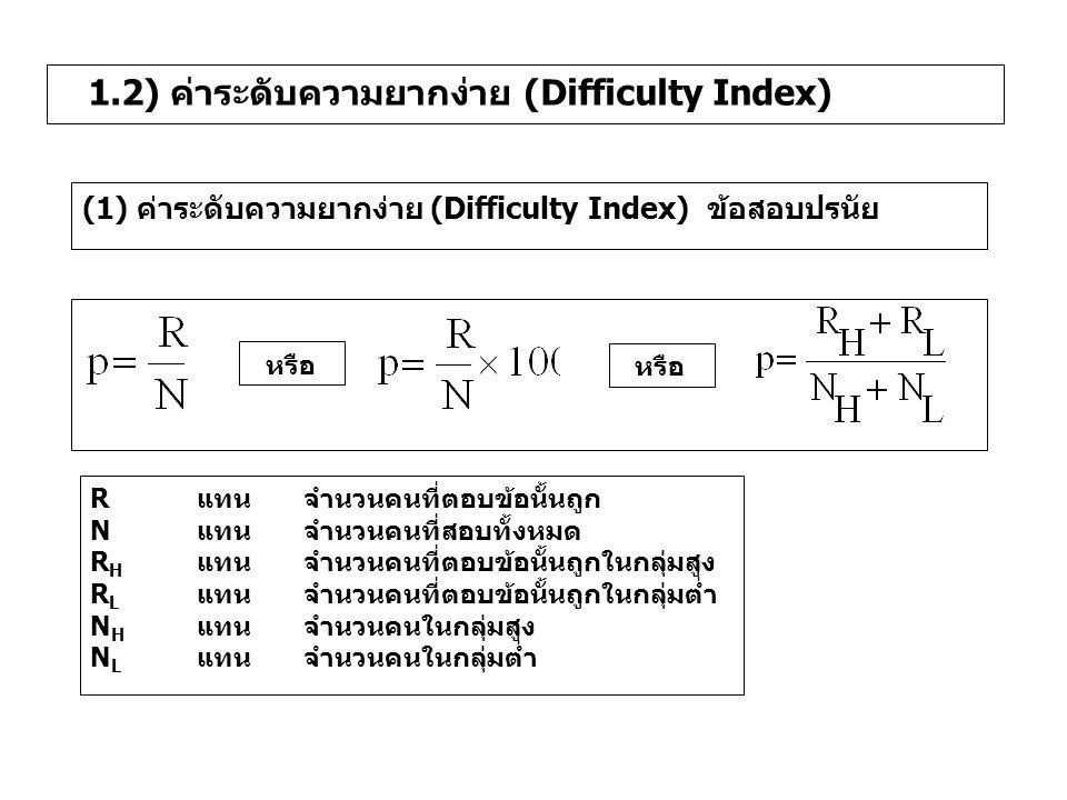 1.2) ค่าระดับความยากง่าย (Difficulty Index) (1) ค่าระดับความยากง่าย (Difficulty Index) ข้อสอบปรนัย หรือ Rแทน จำนวนคนที่ตอบข้อนั้นถูก Nแทนจำนวนคนที่สอบ
