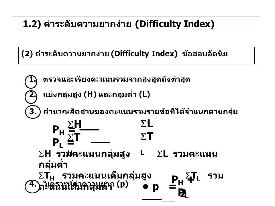 2. แบ่งกลุ่มสูง (H) และกลุ่มต่ำ (L) 3. คำนวณสัดส่วนของคะแนนรวมรายข้อที่ได้จำแนกตามกลุ่ม p = —— —— P H + P L 2 1.2) ค่าระดับความยากง่าย (Difficulty Ind