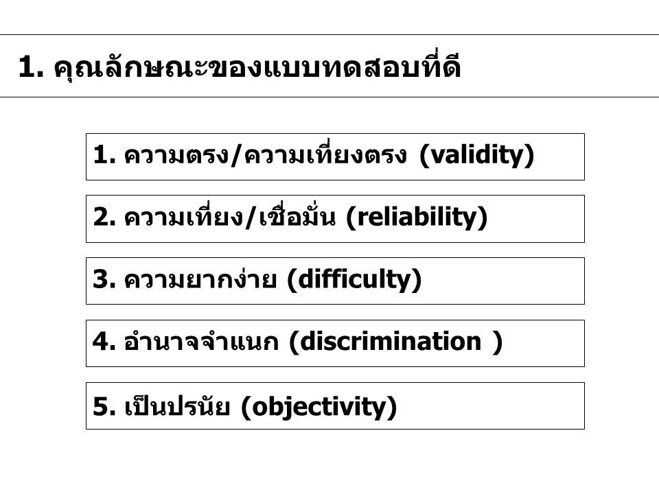 1. คุณลักษณะของแบบทดสอบที่ดี 1. ความตรง/ความเที่ยงตรง (validity) 2. ความเที่ยง/เชื่อมั่น (reliability) 3. ความยากง่าย (difficulty) 4. อำนาจจำแนก (disc