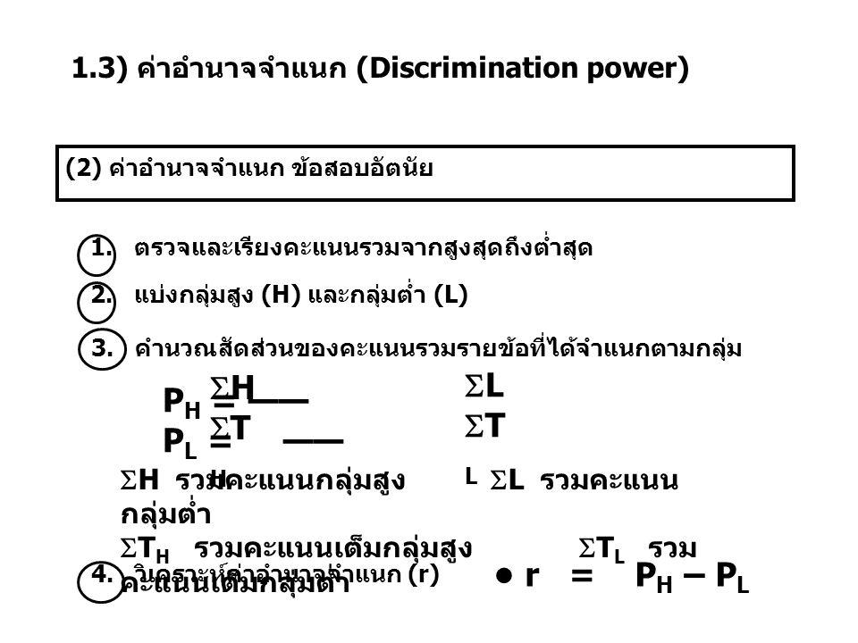 1.3) ค่าอำนาจจำแนก (Discrimination power) (2) ค่าอำนาจจำแนก ข้อสอบอัตนัย 1. ตรวจและเรียงคะแนนรวมจากสูงสุดถึงต่ำสุด 2. แบ่งกลุ่มสูง (H) และกลุ่มต่ำ (L)