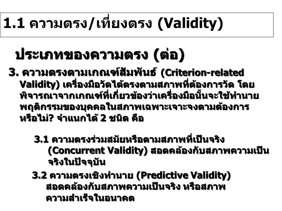ประเภทของความตรง (ต่อ) 1.1 ความตรง/เที่ยงตรง (Validity) 3. ความตรงตามเกณฑ์สัมพันธ์ (Criterion-related Validity) เครื่องมือวัดได้ตรงตามสภาพที่ต้องการวั