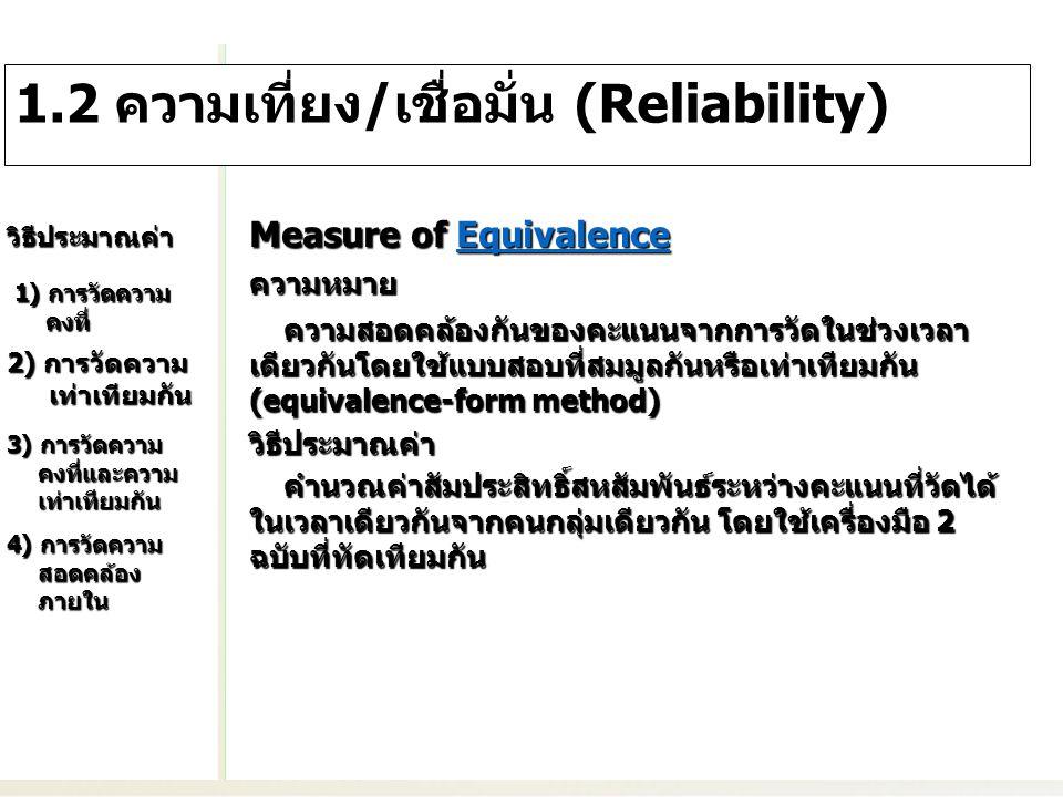 ความหมาย ความสอดคล้องกันของคะแนนจากการวัดในช่วงเวลา ต่างกัน โดยวิธีสอบซ้ำด้วยแบบสอบที่สมมูลกันหรือเท่าเทียม กัน (test-retest with equivalence method) ความสอดคล้องกันของคะแนนจากการวัดในช่วงเวลา ต่างกัน โดยวิธีสอบซ้ำด้วยแบบสอบที่สมมูลกันหรือเท่าเทียม กัน (test-retest with equivalence method)วิธีประมาณค่า คำนวณค่าสัมประสิทธิ์สหสัมพันธ์ระหว่างคะแนนที่วัดได้ ในช่วงเวลาที่ต่างกันจากกลุ่มคนกลุ่มเดียวกัน โดยใช้ เครื่องมือ 2 ฉบับที่ทัดเทียมกัน คำนวณค่าสัมประสิทธิ์สหสัมพันธ์ระหว่างคะแนนที่วัดได้ ในช่วงเวลาที่ต่างกันจากกลุ่มคนกลุ่มเดียวกัน โดยใช้ เครื่องมือ 2 ฉบับที่ทัดเทียมกัน Measure of Stability and Equivalence Stability and EquivalenceStability and Equivalence 2) การวัดความ เท่าเทียมกัน 2) การวัดความ เท่าเทียมกัน 3) การวัดความ คงที่และความ เท่าเทียมกัน 3) การวัดความ คงที่และความ เท่าเทียมกัน 4) การวัดความ สอดคล้อง ภายใน 4) การวัดความ สอดคล้อง ภายใน 1) การวัดความ คงที่ 1) การวัดความ คงที่ วิธีประมาณค่า 1.2 ความเที่ยง/เชื่อมั่น (Reliability)