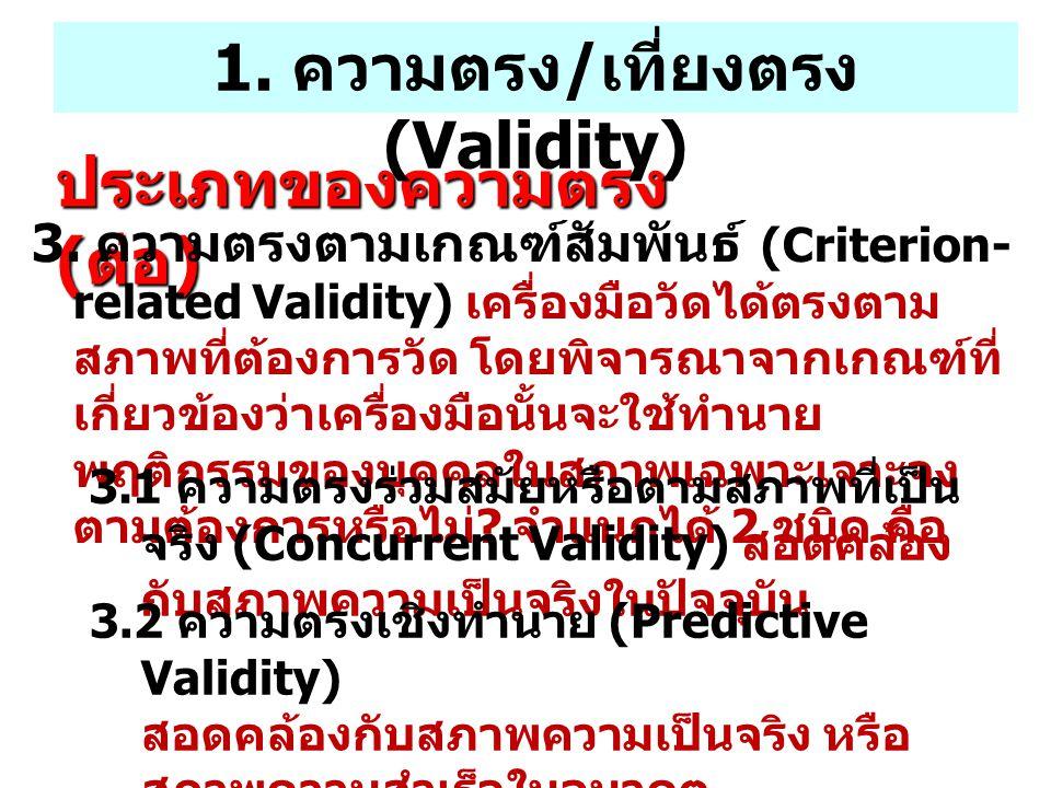 ประเภทของความตรง ( ต่อ ) 3. ความตรงตามเกณฑ์สัมพันธ์ (Criterion- related Validity) เครื่องมือวัดได้ตรงตาม สภาพที่ต้องการวัด โดยพิจารณาจากเกณฑ์ที่ เกี่ย