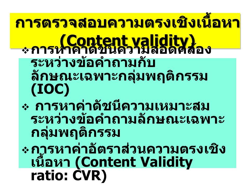 การตรวจสอบความตรงเชิงเนื้อหา (Content validity) การตรวจสอบความตรงเชิงเนื้อหา  การหาค่าดัชนีความสอดคล้อง ระหว่างข้อคำถามกับ ลักษณะเฉพาะกลุ่มพฤติกรรม (