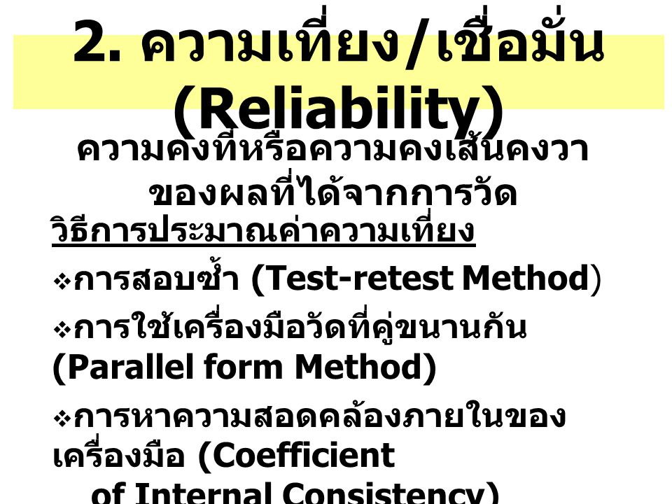 2. ความเที่ยง / เชื่อมั่น (Reliability) ความคงที่หรือความคงเส้นคงวา ของผลที่ได้จากการวัด วิธีการประมาณค่าความเที่ยง  การสอบซ้ำ (Test-retest Method) 