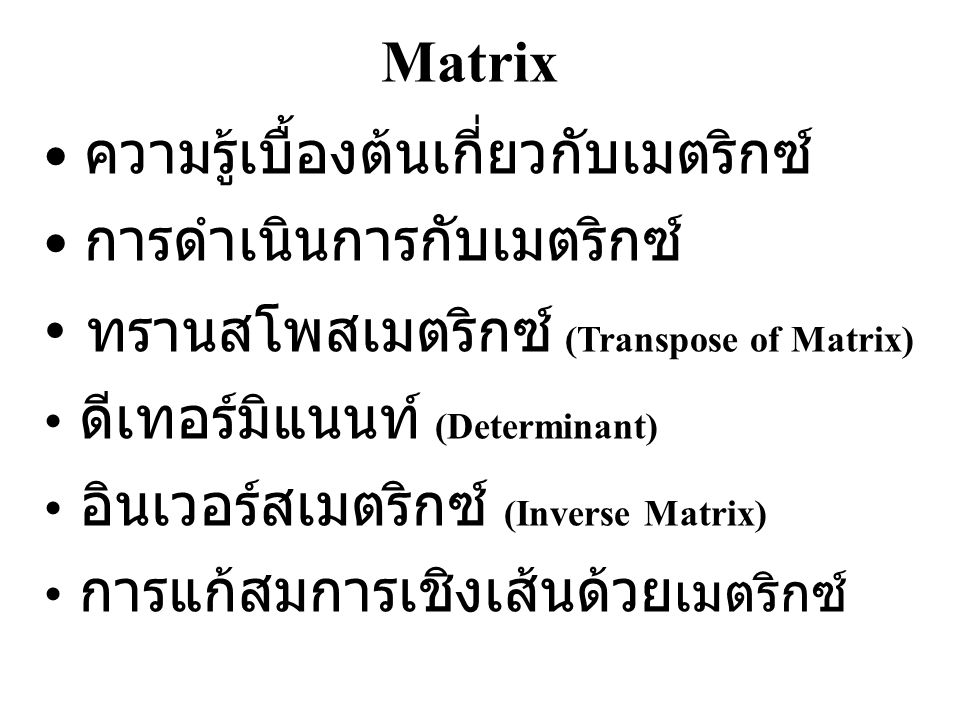 Matrix เมตริกซ์ คือ ชุดข้อมูลที่จัดเก็บตามแนว แถว (Row) และแนวหลัก (Column) ตัวอย่างเช่น มิติ (Dimension) ของเมตริกซ์ คือจำนวนแถว และหลักทั้งหมดของเมตริกซ์ เช่น 2x3, 1x3 เมตริกซ์จัตุรัส (Square Matrix) เมตริกซ์ที่มี มิติจำนวนแถวเท่ากับจำนวนหลัก n x n