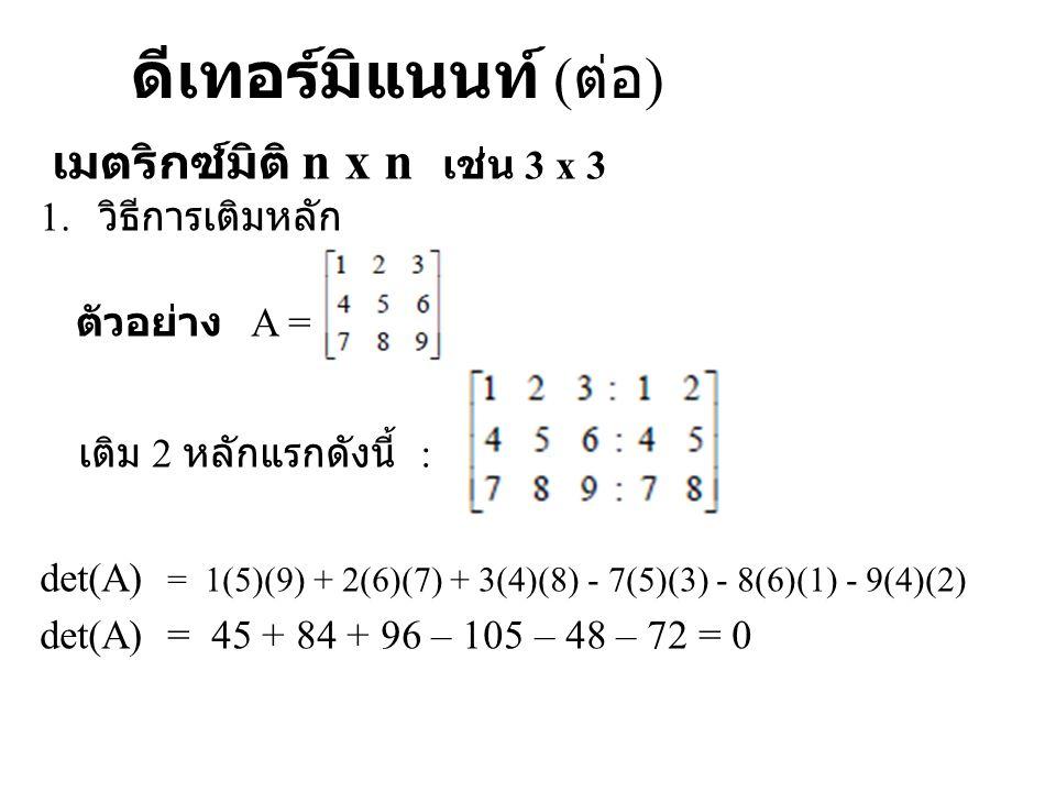 ดีเทอร์มิแนนท์ ( ต่อ ) เมตริกซ์มิติ n x n เช่น 3 x 3 1. วิธีการเติมหลัก ตัวอย่าง A = เติม 2 หลักแรกดังนี้ : det(A) = 1(5)(9) + 2(6)(7) + 3(4)(8) - 7(5