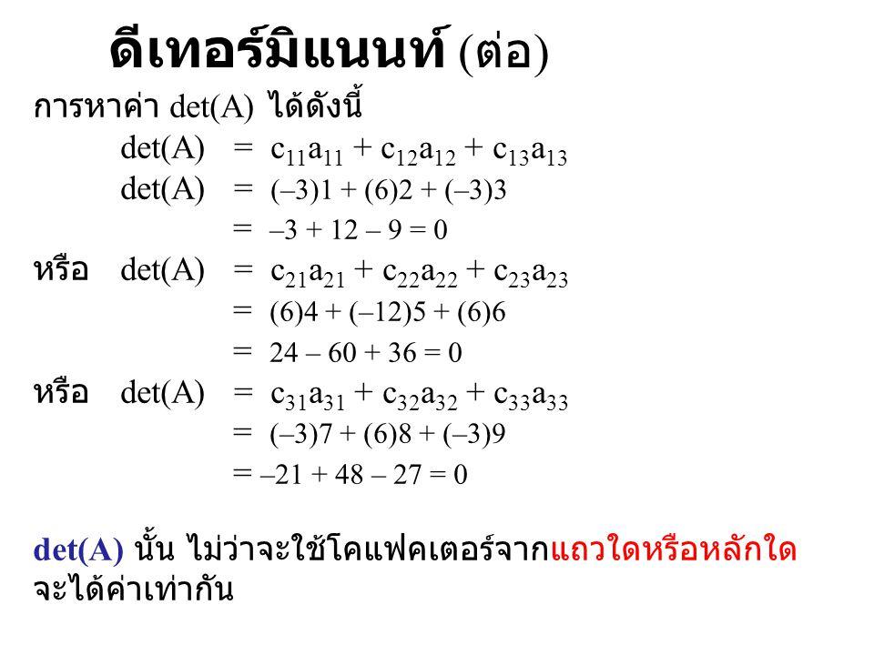 ดีเทอร์มิแนนท์ ( ต่อ ) การหาค่า det(A) ได้ดังนี้ det(A) = c 11 a 11 + c 12 a 12 + c 13 a 13 det(A) = (–3)1 + (6)2 + (–3)3 = –3 + 12 – 9 = 0 หรือ det(A