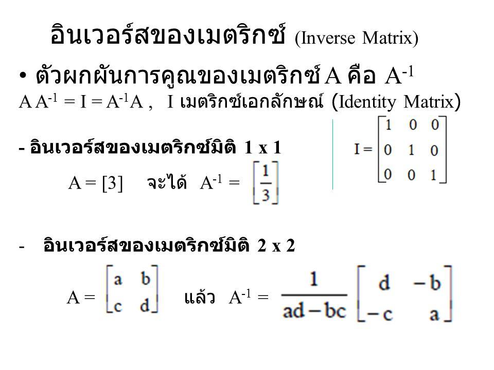 อินเวอร์สของเมตริกซ์ (Inverse Matrix) ตัวผกผันการคูณของเมตริกซ์ A คือ A -1 A A -1 = I = A -1 A, I เมตริกซ์เอกลักษณ์ (Identity Matrix) - อินเวอร์สของเม