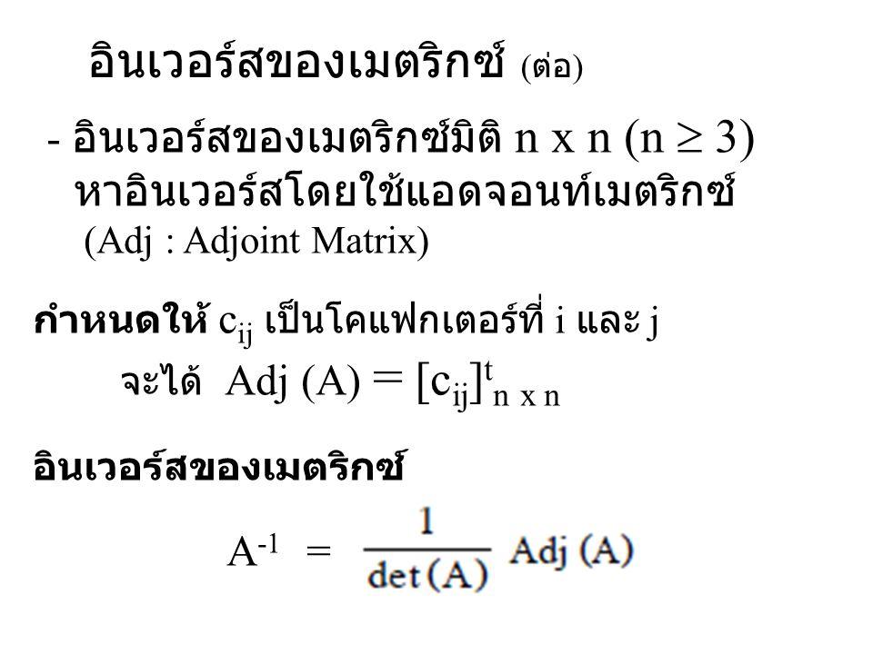 อินเวอร์สของเมตริกซ์ ( ต่อ ) - อินเวอร์สของเมตริกซ์มิติ n x n (n  3) หาอินเวอร์สโดยใช้แอดจอนท์เมตริกซ์ (Adj : Adjoint Matrix) กำหนดให้ c ij เป็นโคแฟก