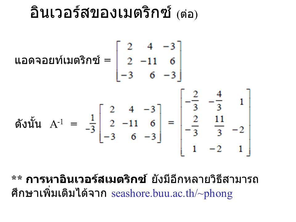 อินเวอร์สของเมตริกซ์ ( ต่อ ) แอดจอยท์เมตริกซ์ = ดังนั้น A -1 = ** การหาอินเวอร์สเมตริกซ์ ยังมีอีกหลายวิธีสามารถ ศึกษาเพิ่มเติมได้จาก seashore.buu.ac.t