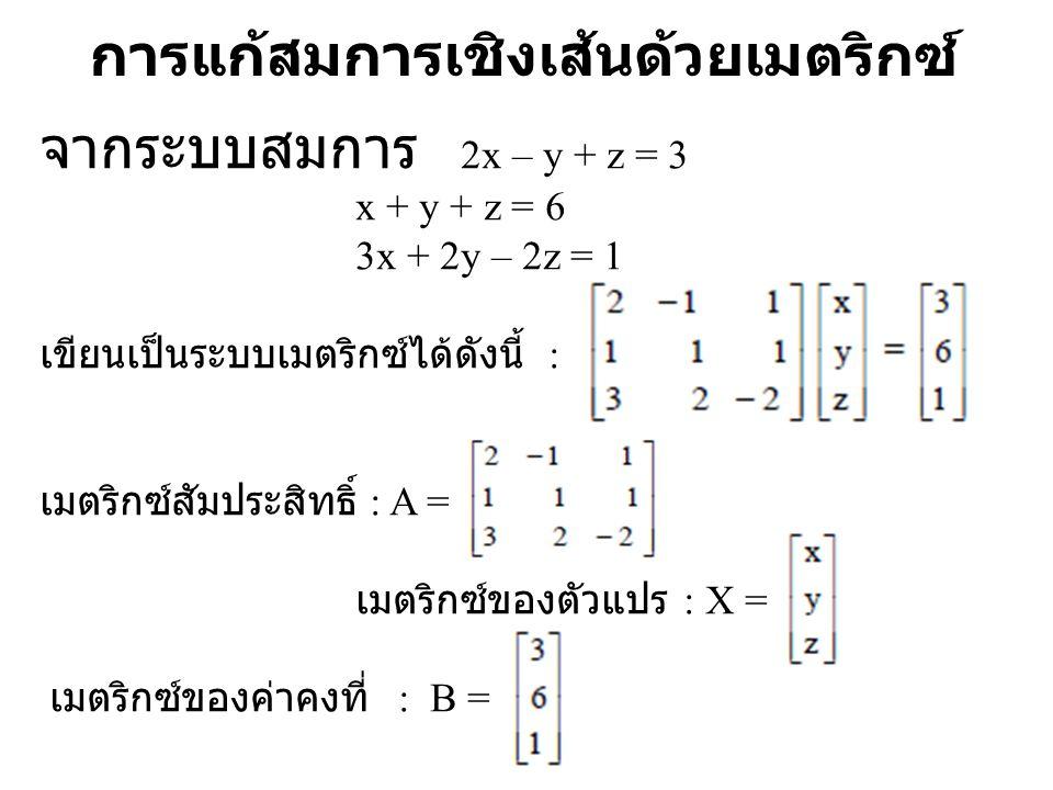 การแก้สมการเชิงเส้นด้วยเมตริกซ์ จากระบบสมการ 2x – y + z = 3 x + y + z = 6 3x + 2y – 2z = 1 เขียนเป็นระบบเมตริกซ์ได้ดังนี้ : เมตริกซ์สัมประสิทธิ์ : A =