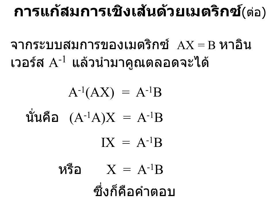การแก้สมการเชิงเส้นด้วยเมตริกซ์ ( ต่อ ) จากระบบสมการของเมตริกซ์ AX = B หาอิน เวอร์ส A -1 แล้วนำมาคูณตลอดจะได้ A -1 (AX) = A -1 B นั่นคือ (A -1 A)X = A