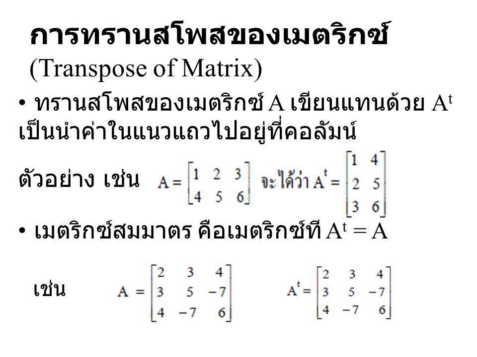 การทรานสโพสของเมตริกซ์ (Transpose of Matrix) ทรานสโพสของเมตริกซ์ A เขียนแทนด้วย A t เป็นนำค่าในแนวแถวไปอยู่ที่คอลัมน์ ตัวอย่าง เช่น เมตริกซ์สมมาตร คือ