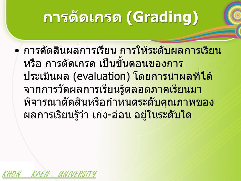 KHON KAEN UNIVERSITY การตัดเกรด (Grading) การตัดสินผลการเรียน การให้ระดับผลการเรียน หรือ การตัดเกรด เป็นขั้นตอนของการ ประเมินผล (evaluation) โดยการนำผลที่ได้ จากการวัดผลการเรียนรู้ตลอดภาคเรียนมา พิจารณาตัดสินหรือกำหนดระดับคุณภาพของ ผลการเรียนรู้ว่า เก่ง-อ่อน อยู่ในระดับใด