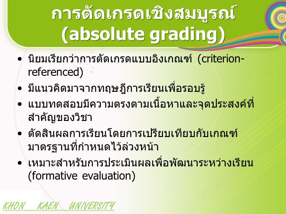 KHON KAEN UNIVERSITY การตัดเกรดเชิงสมบูรณ์ (absolute grading) นิยมเรียกว่าการตัดเกรดแบบอิงเกณฑ์ (criterion- referenced) มีแนวคิดมาจากทฤษฎีการเรียนเพื่อรอบรู้ แบบทดสอบมีความตรงตามเนื้อหาและจุดประสงค์ที่ สำคัญของวิชา ตัดสินผลการเรียนโดยการเปรียบเทียบกับเกณฑ์ มาตรฐานที่กำหนดไว้ล่วงหน้า เหมาะสำหรับการประเมินผลเพื่อพัฒนาระหว่างเรียน (formative evaluation)