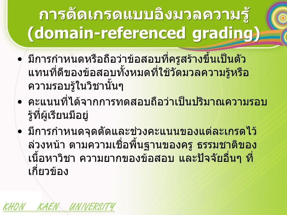 KHON KAEN UNIVERSITY การตัดเกรดแบบอิงมวลความรู้ (domain-referenced grading) มีการกำหนดหรือถือว่าข้อสอบที่ครูสร้างขึ้นเป็นตัว แทนที่ดีของข้อสอบทั้งหมดที่ใช้วัดมวลความรู้หรือ ความรอบรู้ในวิชานั้นๆ คะแนนที่ได้จากการทดสอบถือว่าเป็นปริมาณความรอบ รู้ที่ผู้เรียนมีอยู่ มีการกำหนดจุดตัดและช่วงคะแนนของแต่ละเกรดไว้ ล่วงหน้า ตามความเชื่อพื้นฐานของครู ธรรมชาติของ เนื้อหาวิชา ความยากของข้อสอบ และปัจจัยอื่นๆ ที่ เกี่ยวข้อง