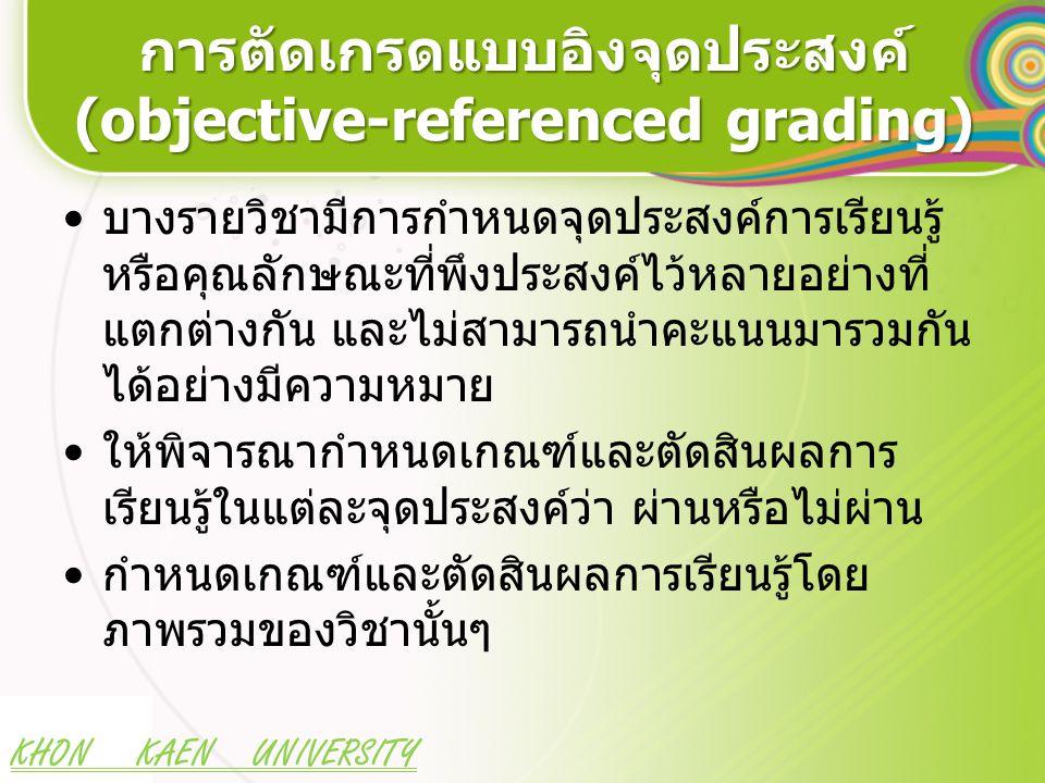 KHON KAEN UNIVERSITY การตัดเกรดแบบอิงจุดประสงค์ (objective-referenced grading) บางรายวิชามีการกำหนดจุดประสงค์การเรียนรู้ หรือคุณลักษณะที่พึงประสงค์ไว้หลายอย่างที่ แตกต่างกัน และไม่สามารถนำคะแนนมารวมกัน ได้อย่างมีความหมาย ให้พิจารณากำหนดเกณฑ์และตัดสินผลการ เรียนรู้ในแต่ละจุดประสงค์ว่า ผ่านหรือไม่ผ่าน กำหนดเกณฑ์และตัดสินผลการเรียนรู้โดย ภาพรวมของวิชานั้นๆ