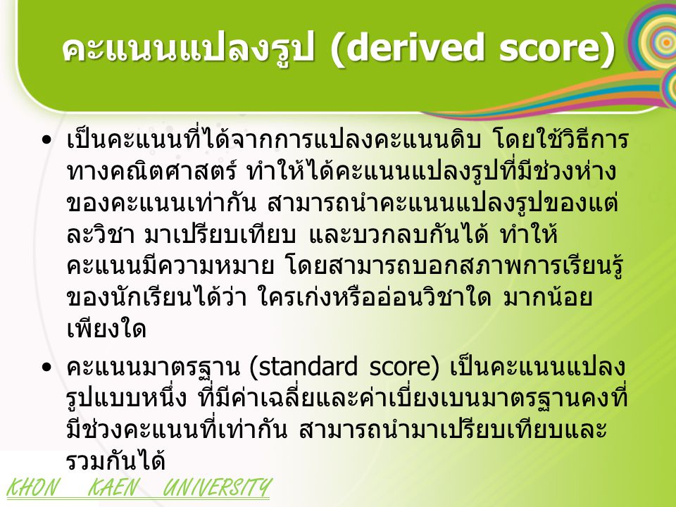KHON KAEN UNIVERSITY คะแนนมาตรฐานเชิงเส้นตรง (linear transformation) เป็นการแปลงรูปคะแนนดิบให้เป็นคะแนน มาตรฐาน โดยยังคงรักษาลักษณะการแจกแจง ของคะแนนไว้แบบเดิม Z = คะแนนมาตรฐานซี (Z-score) X = คะแนนดิบ X = คะแนนเฉลี่ยของคะแนนดิบ S = ค่าเบี่ยงเบนมาตรฐานของคะแนนดิบ T = คะแนนมาตรฐานที (T-score)