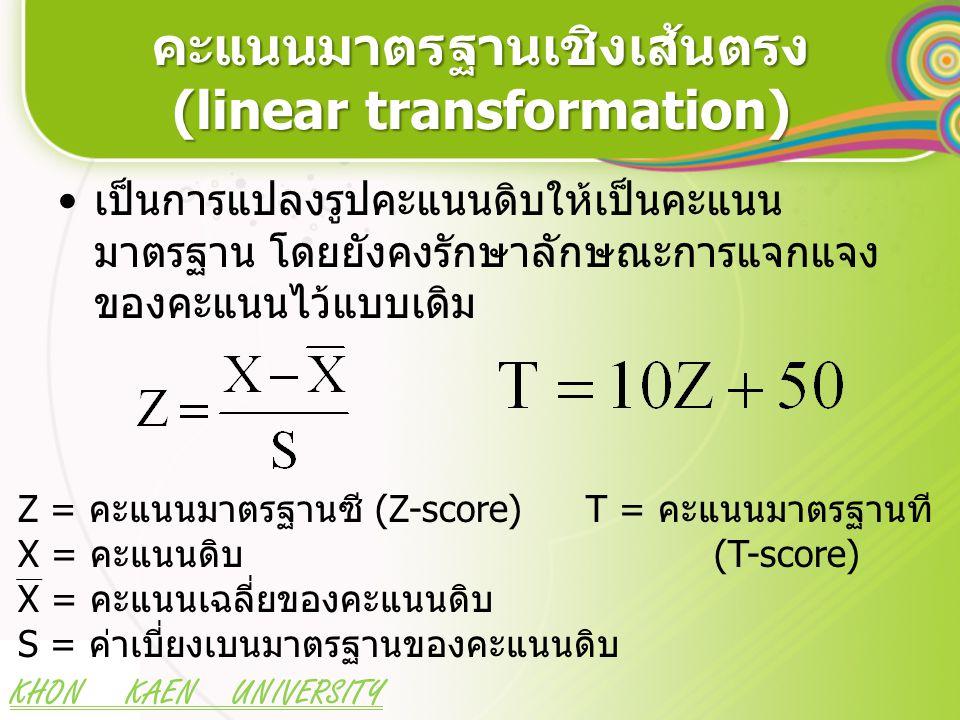 KHON KAEN UNIVERSITY ตัวอย่างการแปลงคะแนนดิบให้ เป็นคะแนนมาตรฐาน Z และ T คนที่ (i)คะแนน (x i )x i -xZiZi T i =50+10Z i 13-3-1.2837.21 2600.0050.00 3820.8558.53 42-4-1.7132.94 5931.2862.79 6600.0050.00 75-0.4345.74 8820.8558.53 9710.4354.26 X6.000.00 50.00 S2.35 1.0010.00