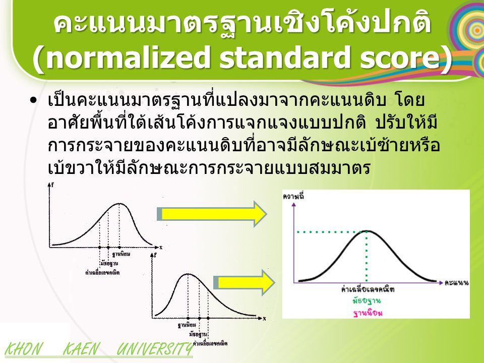 KHON KAEN UNIVERSITY คะแนนมาตรฐานเชิงโค้งปกติ (normalized standard score) เป็นคะแนนมาตรฐานที่แปลงมาจากคะแนนดิบ โดย อาศัยพื้นที่ใต้เส้นโค้งการแจกแจงแบบ