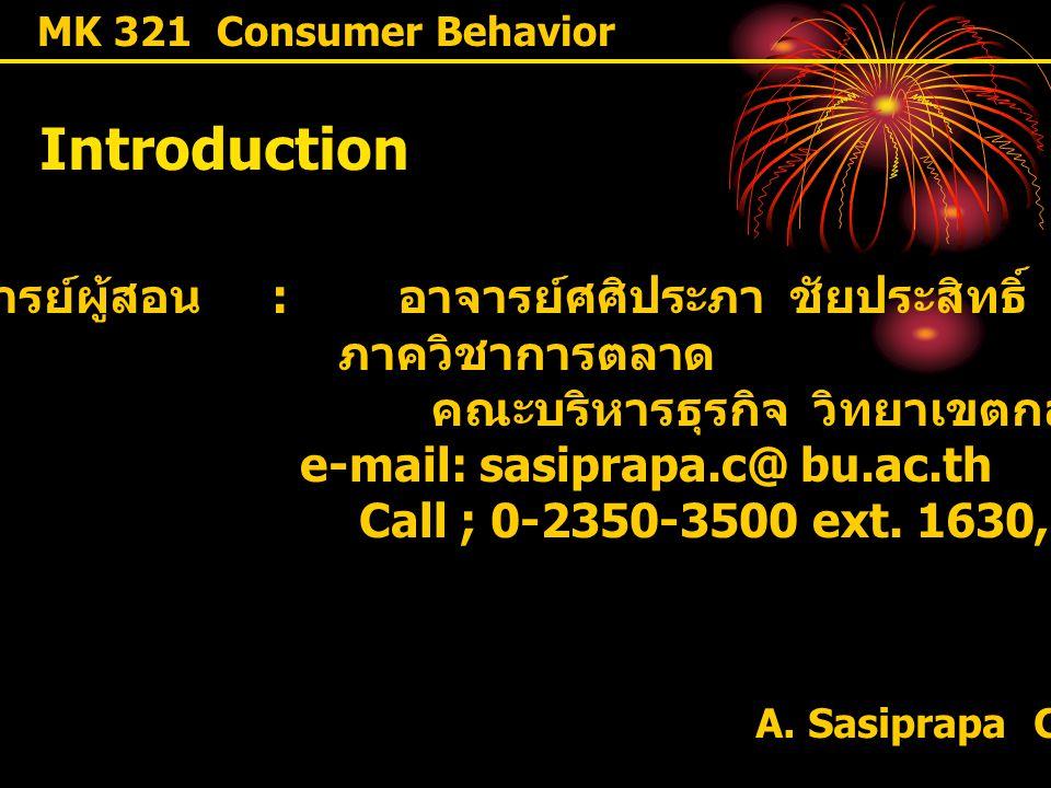 A. Sasiprapa Chaiprasit MK 321 Consumer Behavior Introduction อาจารย์ผู้สอน : อาจารย์ศศิประภา ชัยประสิทธิ์ ภาควิชาการตลาด คณะบริหารธุรกิจ วิทยาเขตกล้ว