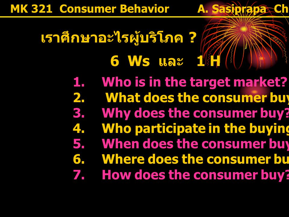 MK 321 Consumer Behavior เราศึกษาอะไรผู้บริโภค ? 6 Ws และ 1 H 1. Who is in the target market? 2. What does the consumer buy? 3. Why does the consumer
