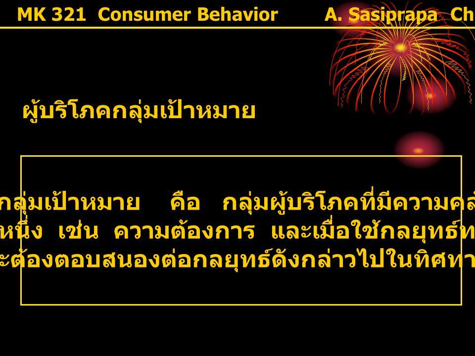 "MK 321 Consumer Behavior ผู้บริโภคกลุ่มเป้าหมาย "" ผู้บริโภคกลุ่มเป้าหมาย คือ กลุ่มผู้บริโภคที่มีความคล้ายคลึงกัน ด้านใดด้านหนึ่ง เช่น ความต้องการ และเ"