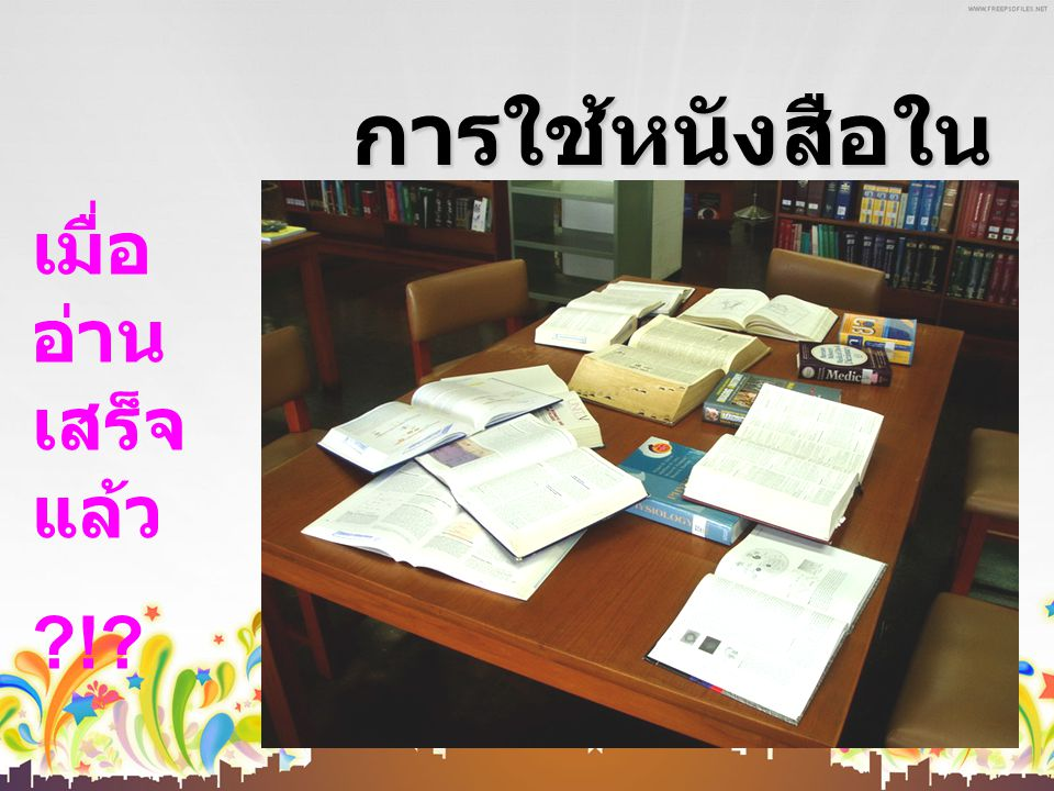 การใช้หนังสือใน ห้องสมุด เมื่อ อ่าน เสร็จ แล้ว ?!?