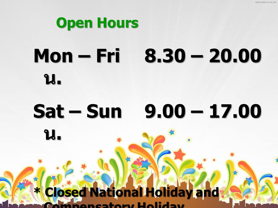 Open Hours Mon – Fri 8.30 – 20.00 น. Sat – Sun 9.00 – 17.00 น. * Closed National Holiday and Compensatory Holiday