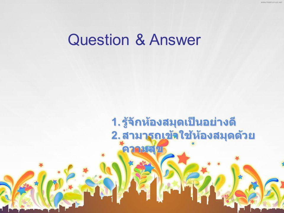 Question & Answer 1. รู้จักห้องสมุดเป็นอย่างดี 2. สามารถเข้าใช้ห้องสมุดด้วย ความสุข