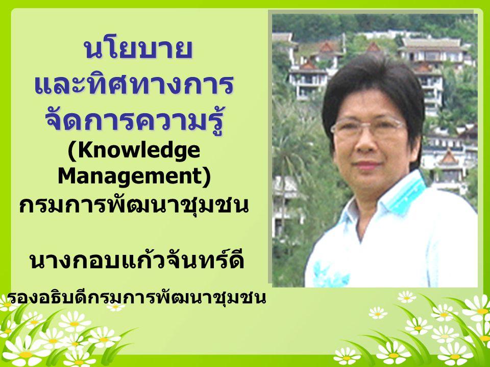 นางกอบแก้วจันทร์ดี รองอธิบดีกรมการพัฒนาชุมชน นโยบาย และทิศทางการ จัดการความรู้ นโยบาย และทิศทางการ จัดการความรู้ (Knowledge Management) กรมการพัฒนาชุมชน
