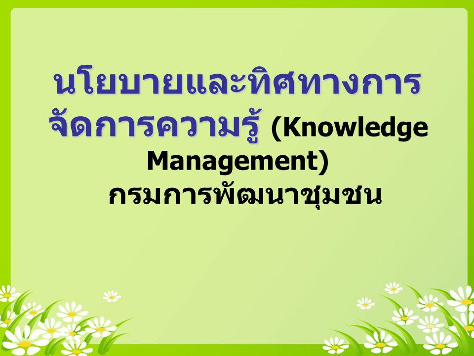 นโยบายและทิศทางการ จัดการความรู้ นโยบายและทิศทางการ จัดการความรู้ (Knowledge Management) กรมการพัฒนาชุมชน