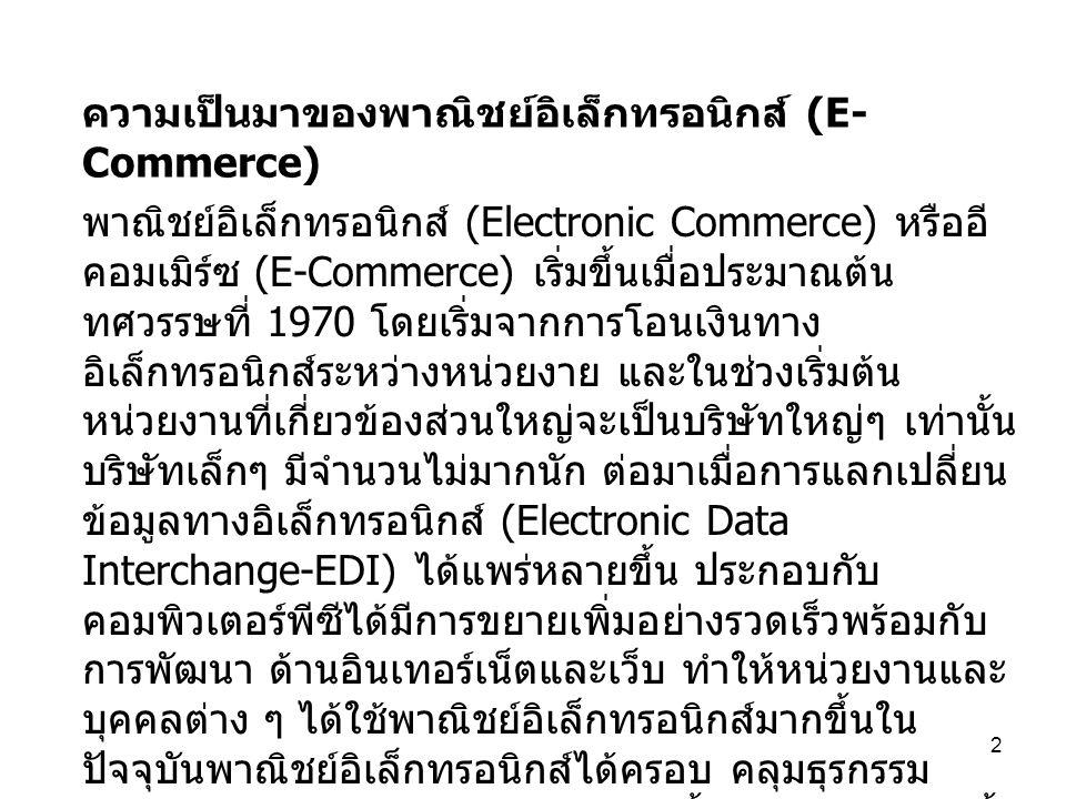 2 ความเป็นมาของพาณิชย์อิเล็กทรอนิกส์ (E- Commerce) พาณิชย์อิเล็กทรอนิกส์ (Electronic Commerce) หรืออี คอมเมิร์ซ (E-Commerce) เริ่มขึ้นเมื่อประมาณต้น ท